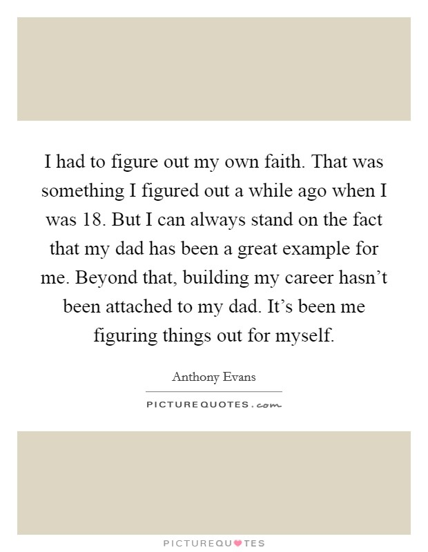I had to figure out my own faith. That was something I figured out a while ago when I was 18. But I can always stand on the fact that my dad has been a great example for me. Beyond that, building my career hasn't been attached to my dad. It's been me figuring things out for myself Picture Quote #1
