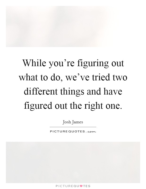 While you're figuring out what to do, we've tried two different things and have figured out the right one Picture Quote #1