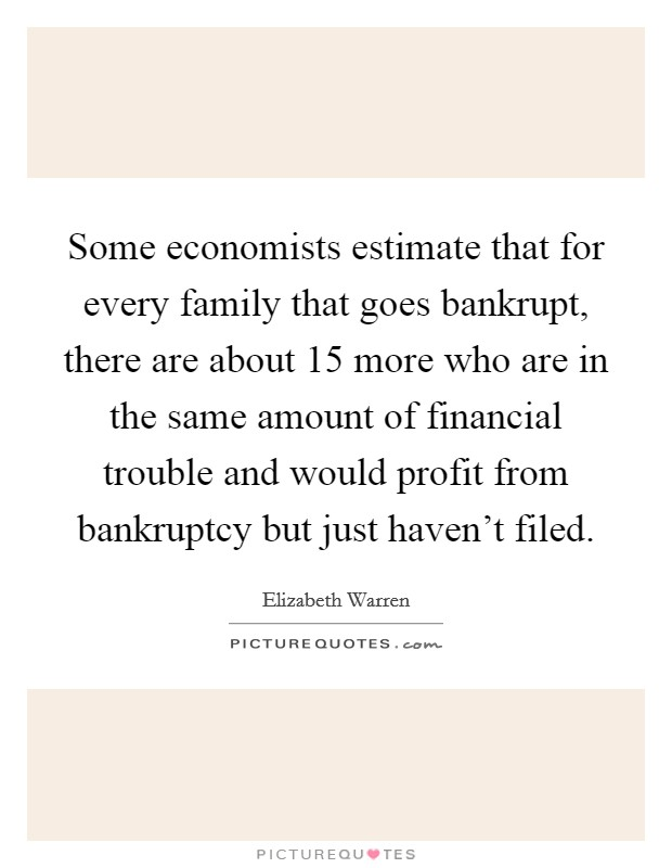 Some economists estimate that for every family that goes bankrupt, there are about 15 more who are in the same amount of financial trouble and would profit from bankruptcy but just haven't filed Picture Quote #1