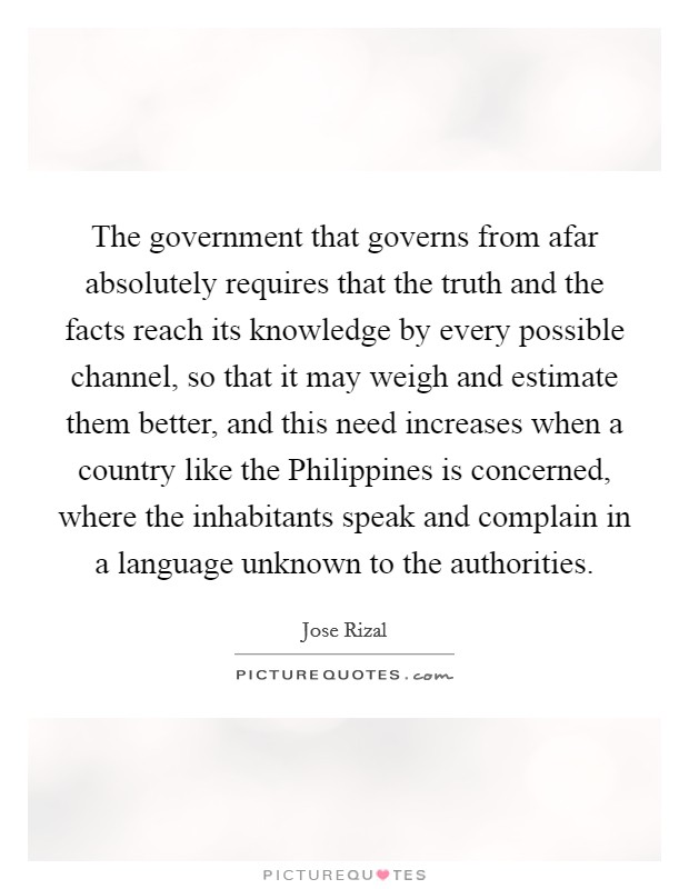 The government that governs from afar absolutely requires that the truth and the facts reach its knowledge by every possible channel, so that it may weigh and estimate them better, and this need increases when a country like the Philippines is concerned, where the inhabitants speak and complain in a language unknown to the authorities Picture Quote #1