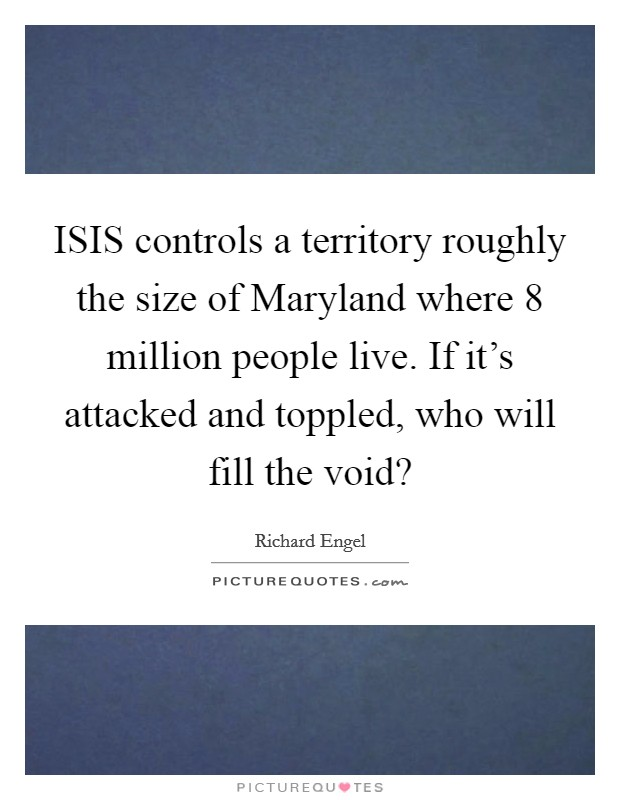 ISIS controls a territory roughly the size of Maryland where 8 million people live. If it's attacked and toppled, who will fill the void? Picture Quote #1