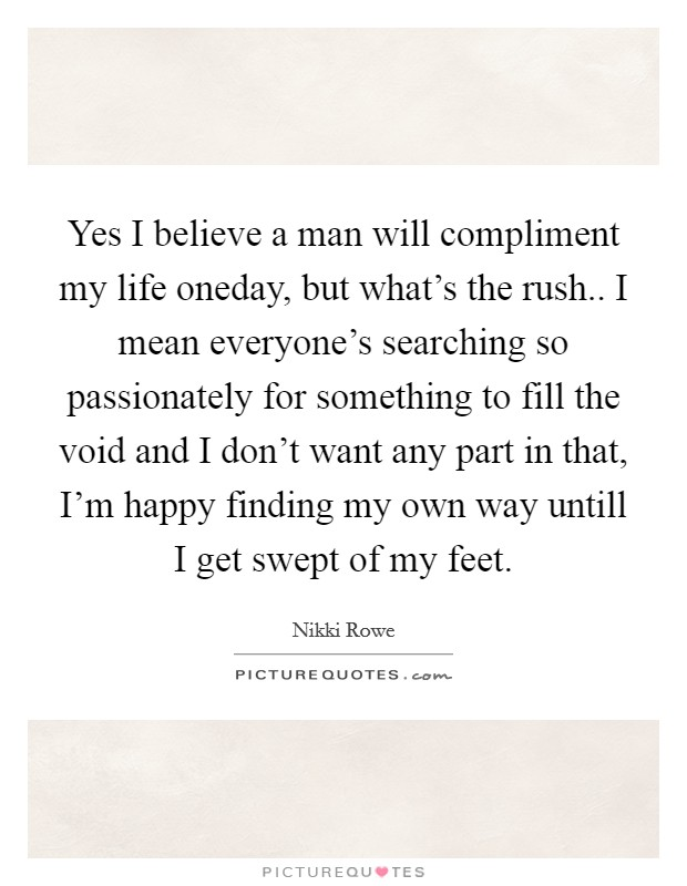 Yes I believe a man will compliment my life oneday, but what's the rush.. I mean everyone's searching so passionately for something to fill the void and I don't want any part in that, I'm happy finding my own way untill I get swept of my feet Picture Quote #1