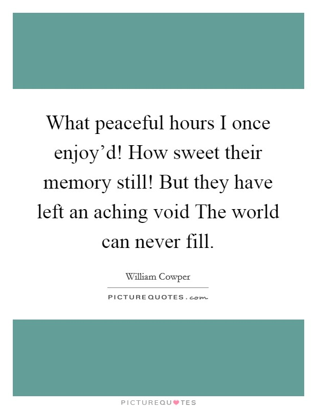 What peaceful hours I once enjoy'd! How sweet their memory still! But they have left an aching void The world can never fill Picture Quote #1
