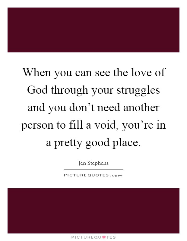 When you can see the love of God through your struggles and you don't need another person to fill a void, you're in a pretty good place Picture Quote #1