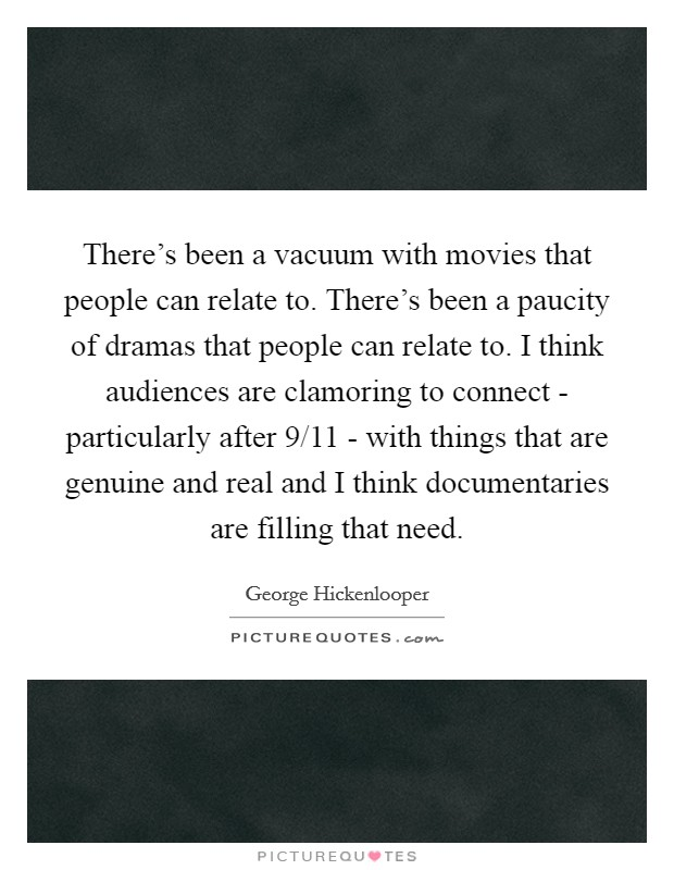 There's been a vacuum with movies that people can relate to. There's been a paucity of dramas that people can relate to. I think audiences are clamoring to connect - particularly after 9/11 - with things that are genuine and real and I think documentaries are filling that need Picture Quote #1