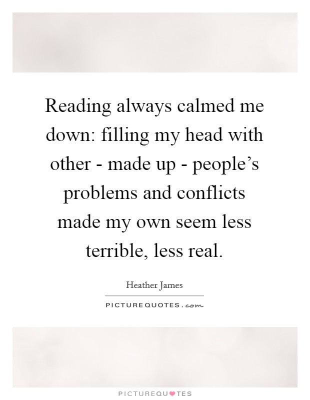 Reading always calmed me down: filling my head with other - made up - people's problems and conflicts made my own seem less terrible, less real Picture Quote #1