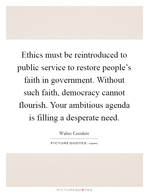 Ethics must be reintroduced to public service to restore people's faith in government. Without such faith, democracy cannot flourish. Your ambitious agenda is filling a desperate need Picture Quote #1