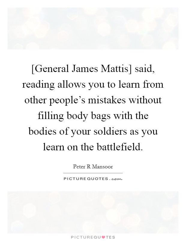 [General James Mattis] said, reading allows you to learn from other people's mistakes without filling body bags with the bodies of your soldiers as you learn on the battlefield Picture Quote #1