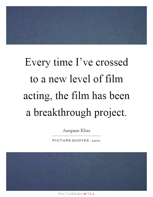 Every time I've crossed to a new level of film acting, the film has been a breakthrough project Picture Quote #1