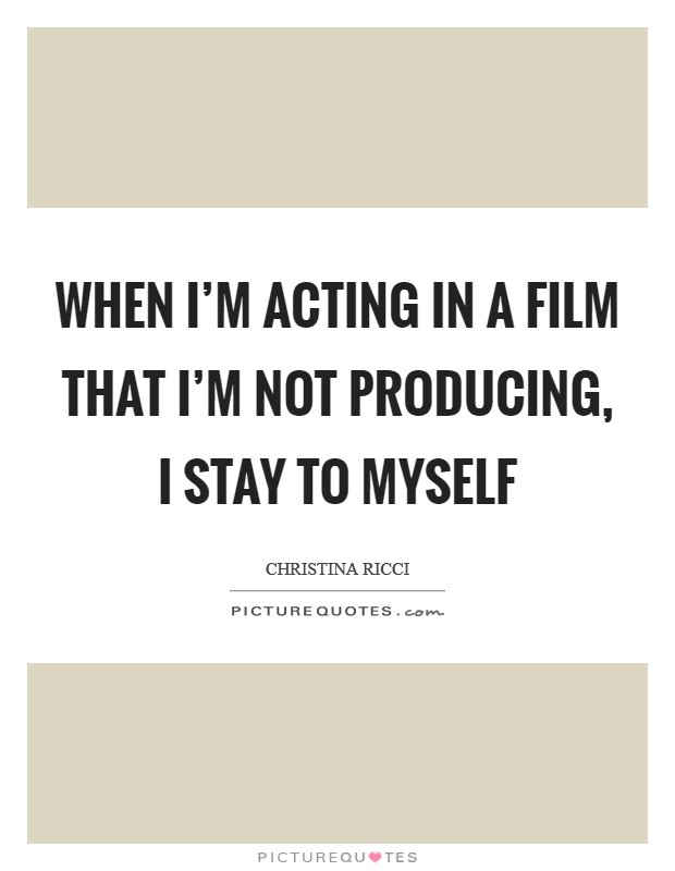 When I'm acting in a film that I'm not producing, I stay to myself Picture Quote #1