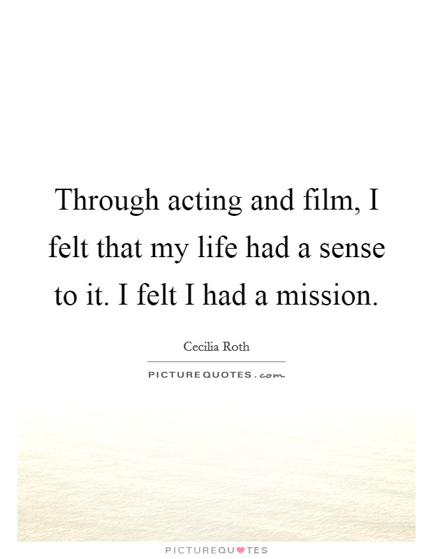 Through acting and film, I felt that my life had a sense to it. I felt I had a mission Picture Quote #1