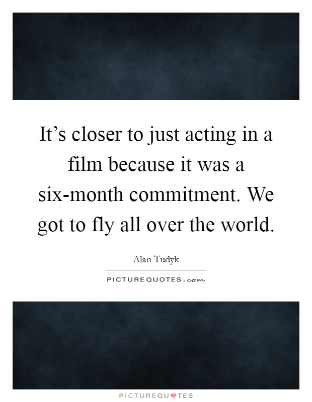 It's closer to just acting in a film because it was a six-month commitment. We got to fly all over the world Picture Quote #1