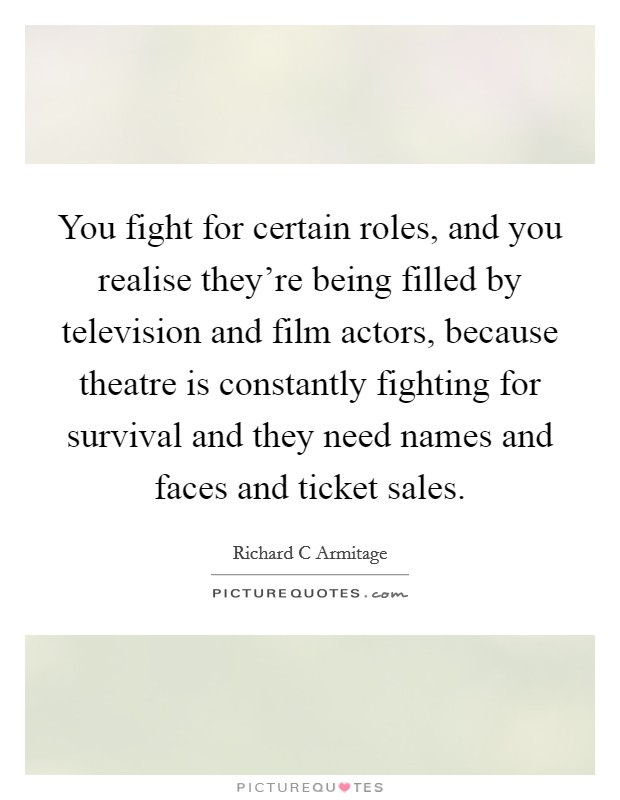 You fight for certain roles, and you realise they're being filled by television and film actors, because theatre is constantly fighting for survival and they need names and faces and ticket sales. Picture Quote #1