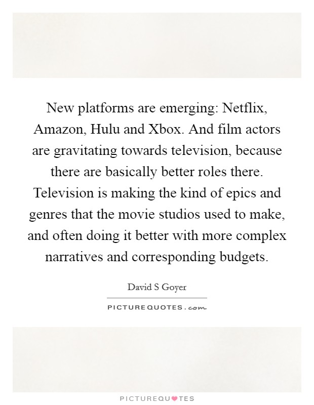 New platforms are emerging: Netflix, Amazon, Hulu and Xbox. And film actors are gravitating towards television, because there are basically better roles there. Television is making the kind of epics and genres that the movie studios used to make, and often doing it better with more complex narratives and corresponding budgets Picture Quote #1