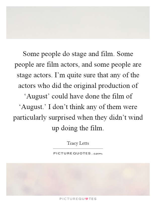 Some people do stage and film. Some people are film actors, and some people are stage actors. I'm quite sure that any of the actors who did the original production of 'August' could have done the film of 'August.' I don't think any of them were particularly surprised when they didn't wind up doing the film Picture Quote #1