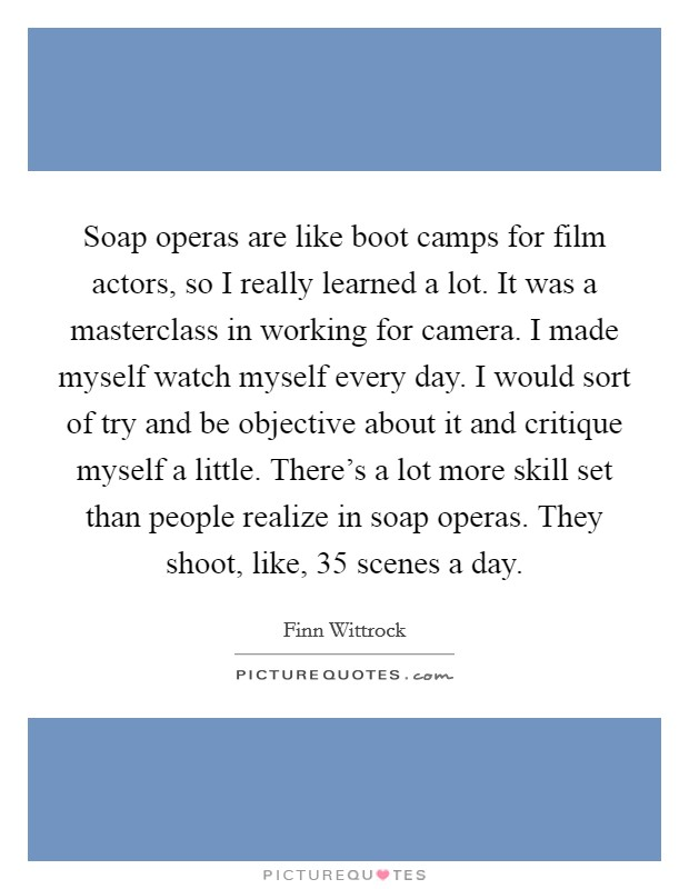 Soap operas are like boot camps for film actors, so I really learned a lot. It was a masterclass in working for camera. I made myself watch myself every day. I would sort of try and be objective about it and critique myself a little. There's a lot more skill set than people realize in soap operas. They shoot, like, 35 scenes a day Picture Quote #1