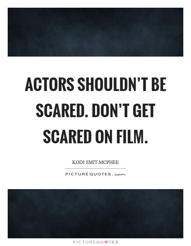 Actors shouldn't be scared. Don't get scared on film Picture Quote #1