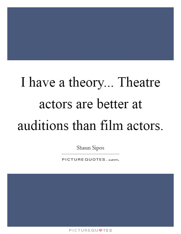 I have a theory... Theatre actors are better at auditions than film actors Picture Quote #1