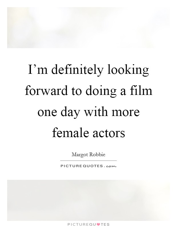I'm definitely looking forward to doing a film one day with more female actors Picture Quote #1