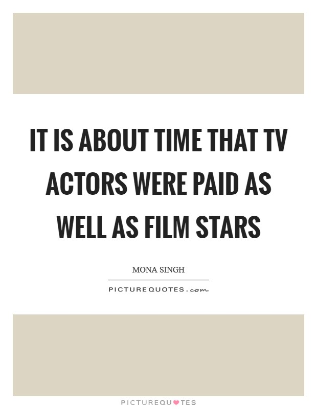 It is about time that TV actors were paid as well as film stars Picture Quote #1