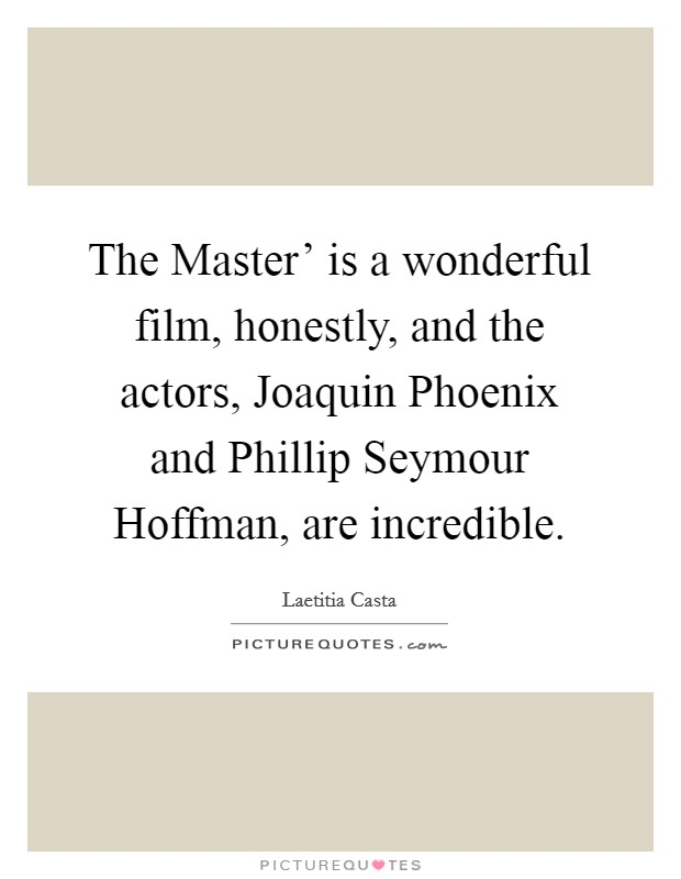 The Master' is a wonderful film, honestly, and the actors, Joaquin Phoenix and Phillip Seymour Hoffman, are incredible Picture Quote #1