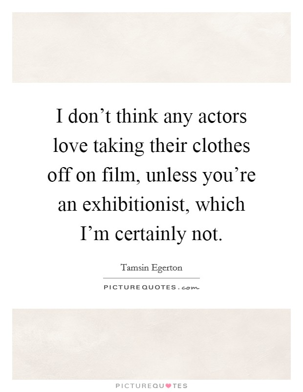 I don't think any actors love taking their clothes off on film, unless you're an exhibitionist, which I'm certainly not Picture Quote #1