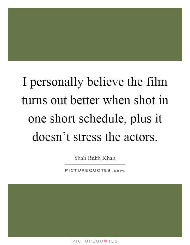 I personally believe the film turns out better when shot in one short schedule, plus it doesn't stress the actors Picture Quote #1
