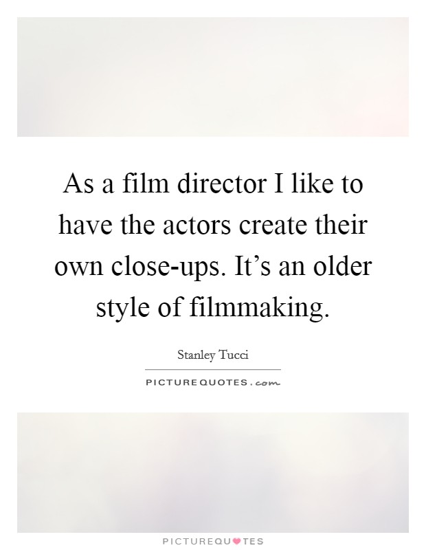 As a film director I like to have the actors create their own close-ups. It's an older style of filmmaking Picture Quote #1