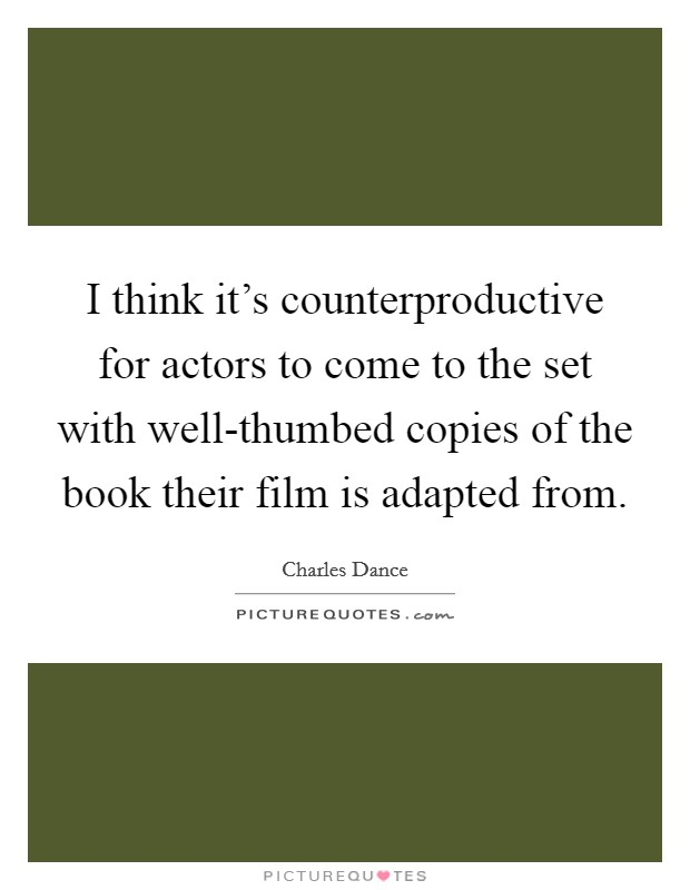 I think it's counterproductive for actors to come to the set with well-thumbed copies of the book their film is adapted from Picture Quote #1