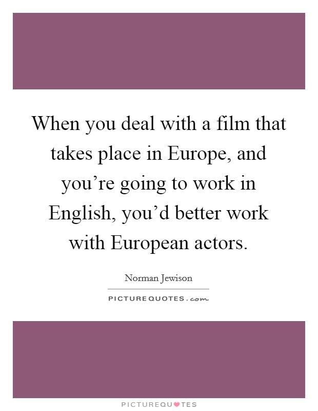 When you deal with a film that takes place in Europe, and you're going to work in English, you'd better work with European actors Picture Quote #1