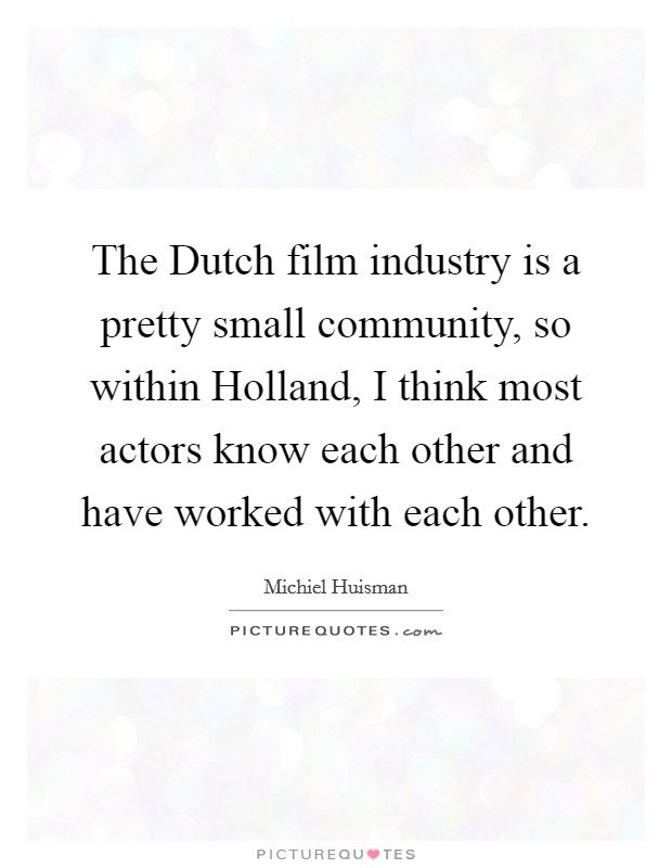 The Dutch film industry is a pretty small community, so within Holland, I think most actors know each other and have worked with each other Picture Quote #1