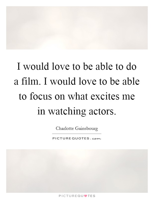 I would love to be able to do a film. I would love to be able to focus on what excites me in watching actors Picture Quote #1