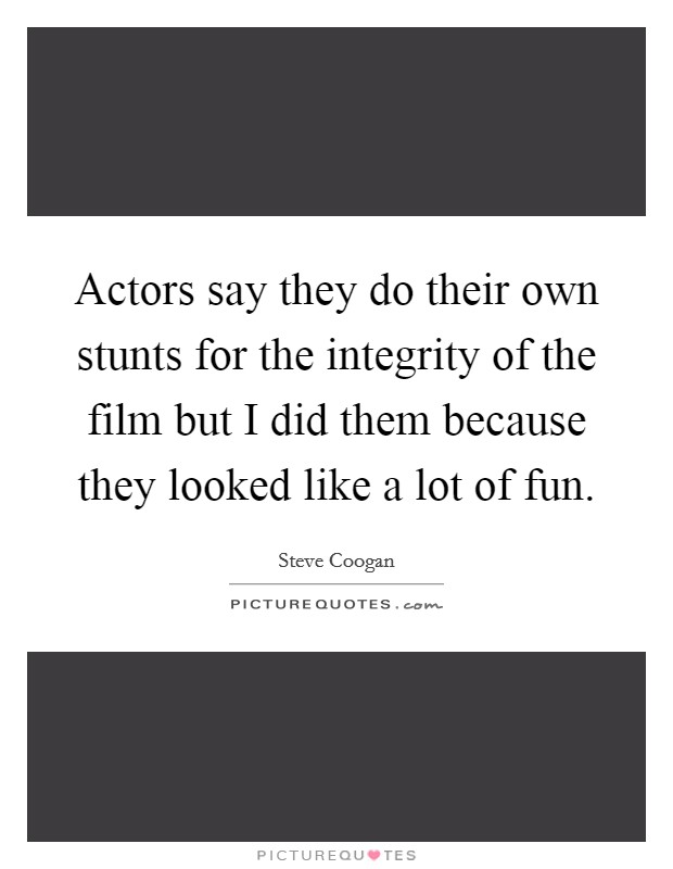 Actors say they do their own stunts for the integrity of the film but I did them because they looked like a lot of fun Picture Quote #1