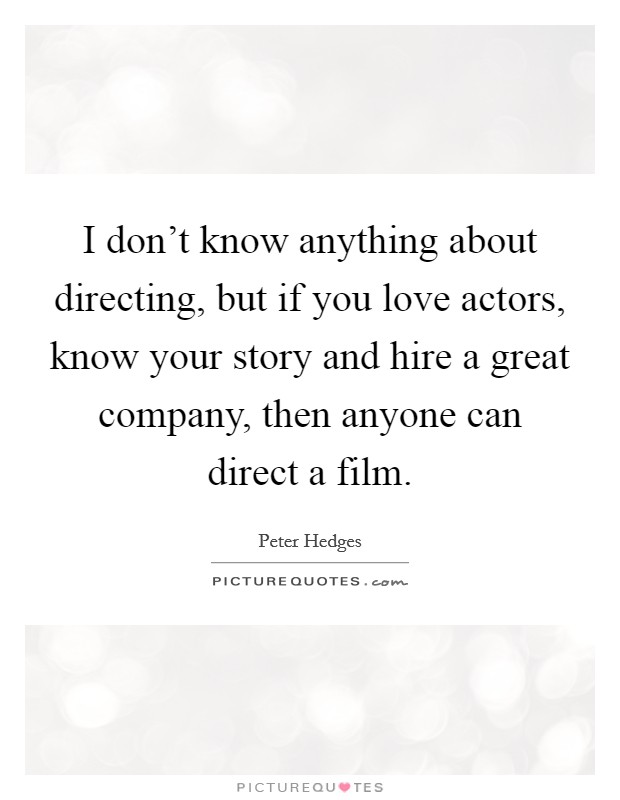 I don't know anything about directing, but if you love actors, know your story and hire a great company, then anyone can direct a film. Picture Quote #1