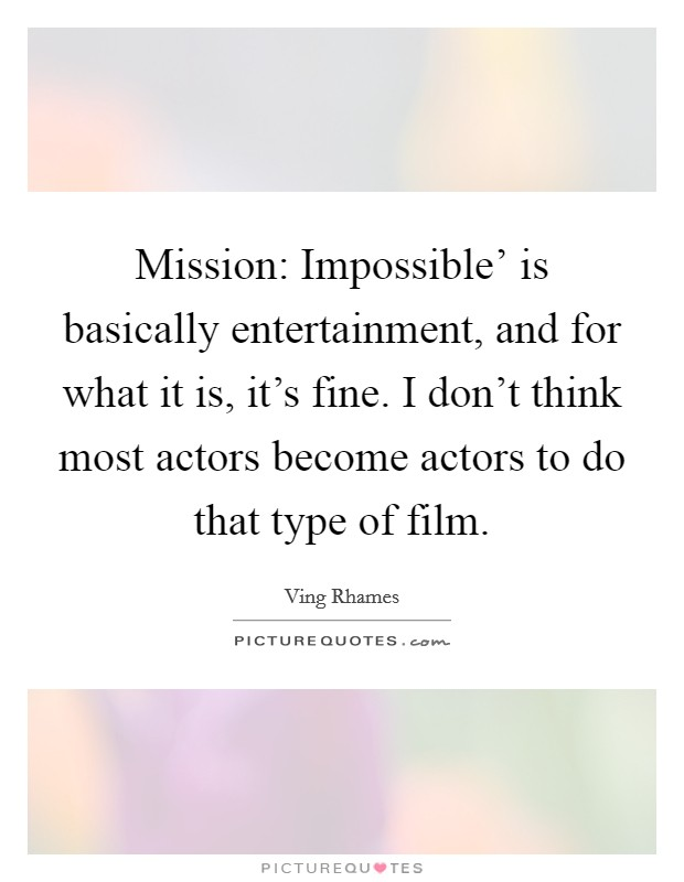 Mission: Impossible' is basically entertainment, and for what it is, it's fine. I don't think most actors become actors to do that type of film Picture Quote #1