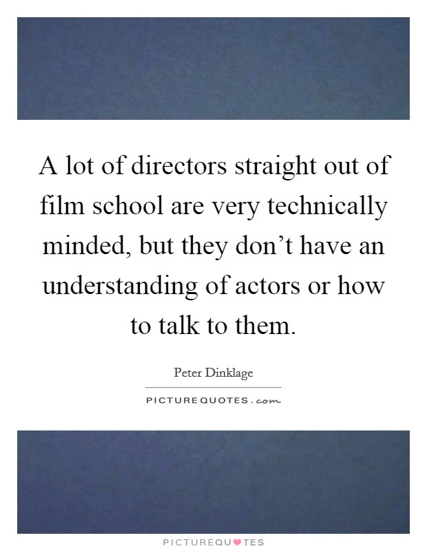 A lot of directors straight out of film school are very technically minded, but they don't have an understanding of actors or how to talk to them Picture Quote #1