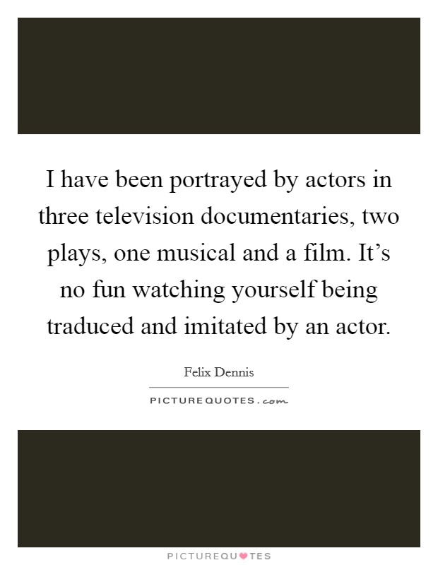 I have been portrayed by actors in three television documentaries, two plays, one musical and a film. It's no fun watching yourself being traduced and imitated by an actor Picture Quote #1