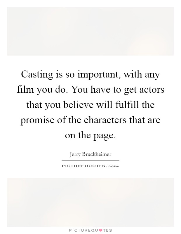 Casting is so important, with any film you do. You have to get actors that you believe will fulfill the promise of the characters that are on the page Picture Quote #1