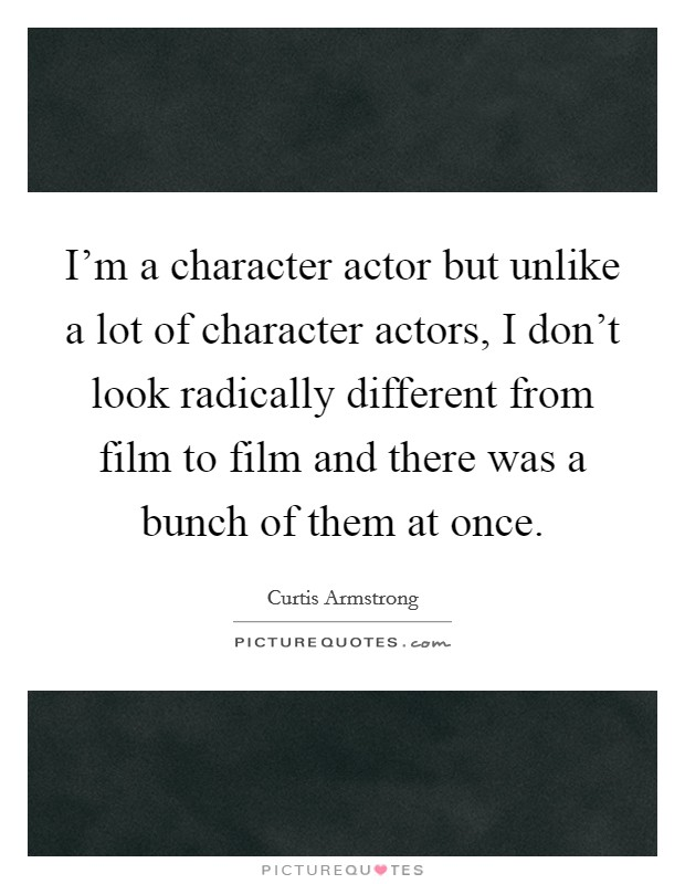 I'm a character actor but unlike a lot of character actors, I don't look radically different from film to film and there was a bunch of them at once Picture Quote #1