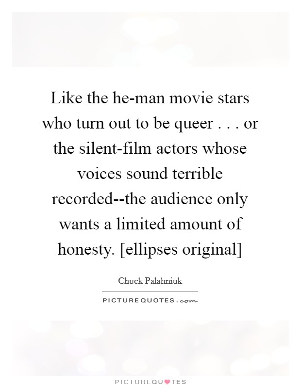 Like the he-man movie stars who turn out to be queer . . . or the silent-film actors whose voices sound terrible recorded--the audience only wants a limited amount of honesty. [ellipses original] Picture Quote #1