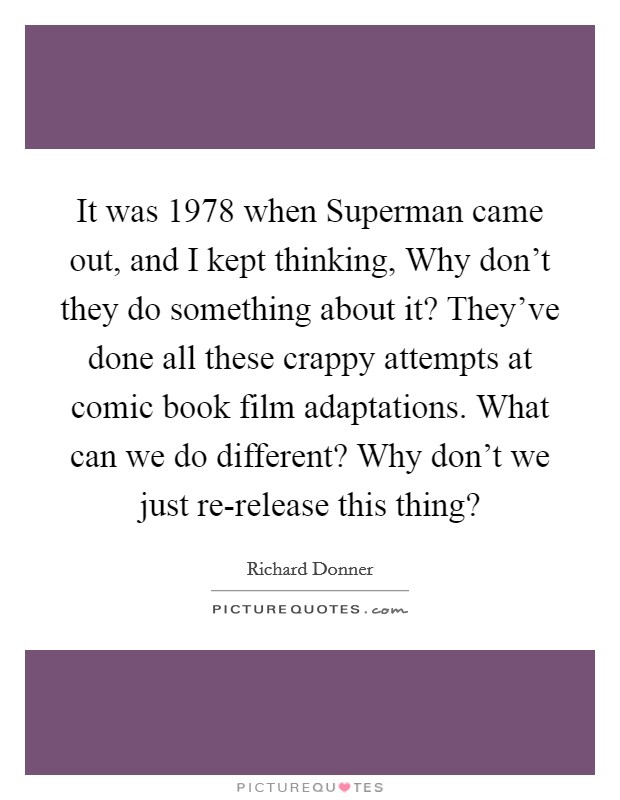 It was 1978 when Superman came out, and I kept thinking, Why don't they do something about it? They've done all these crappy attempts at comic book film adaptations. What can we do different? Why don't we just re-release this thing? Picture Quote #1