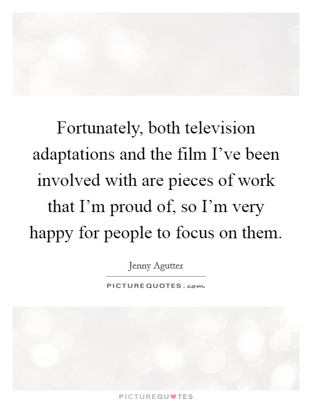 Fortunately, both television adaptations and the film I've been involved with are pieces of work that I'm proud of, so I'm very happy for people to focus on them Picture Quote #1