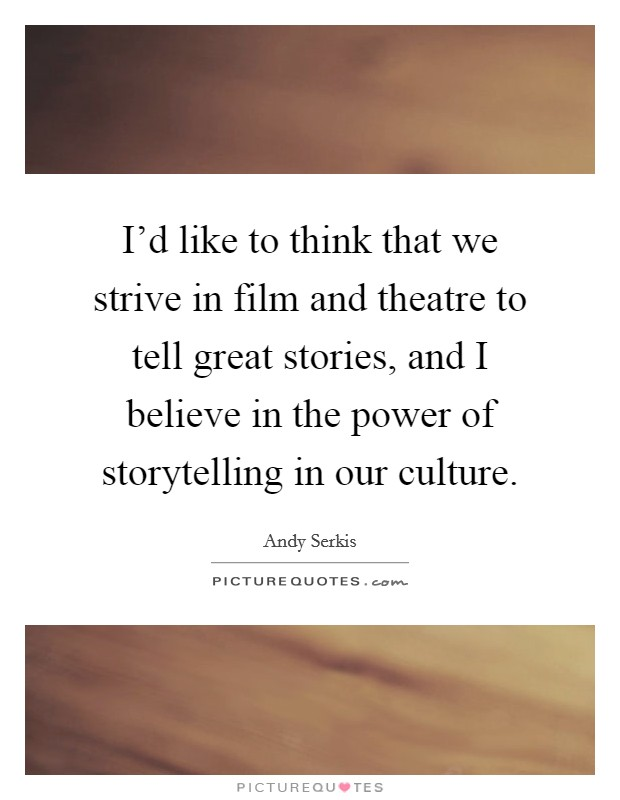 I'd like to think that we strive in film and theatre to tell great stories, and I believe in the power of storytelling in our culture Picture Quote #1