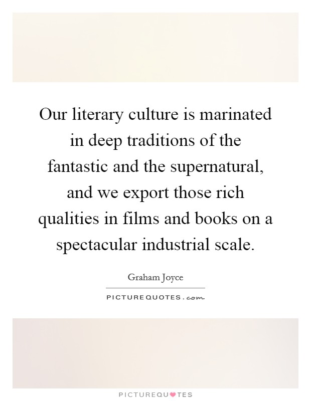 Our literary culture is marinated in deep traditions of the fantastic and the supernatural, and we export those rich qualities in films and books on a spectacular industrial scale Picture Quote #1