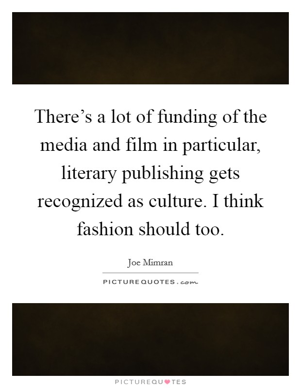 There's a lot of funding of the media and film in particular, literary publishing gets recognized as culture. I think fashion should too Picture Quote #1
