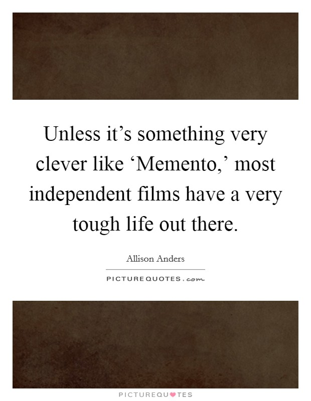 Unless it's something very clever like 'Memento,' most independent films have a very tough life out there Picture Quote #1