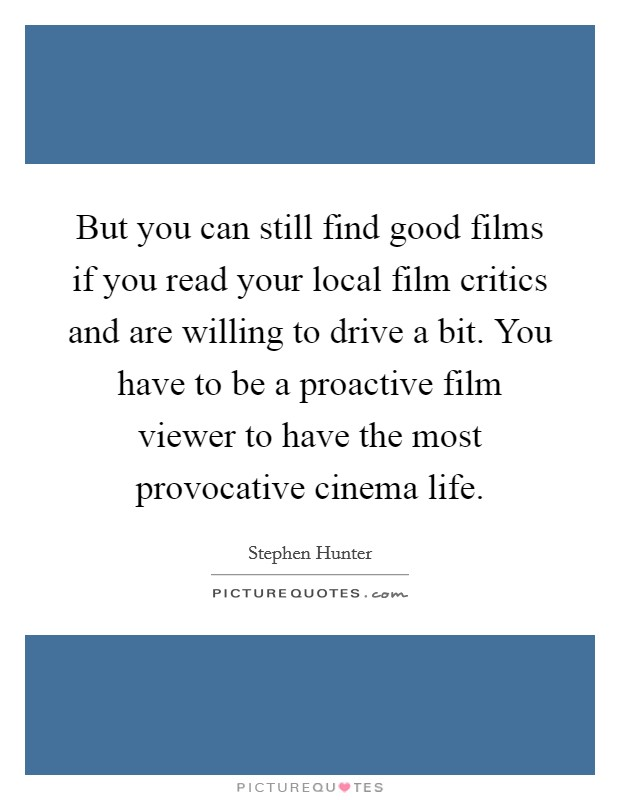 But you can still find good films if you read your local film critics and are willing to drive a bit. You have to be a proactive film viewer to have the most provocative cinema life Picture Quote #1