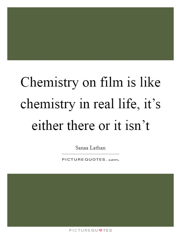 Chemistry on film is like chemistry in real life, it's either there or it isn't Picture Quote #1