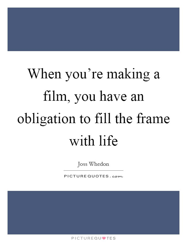 When you're making a film, you have an obligation to fill the frame with life Picture Quote #1