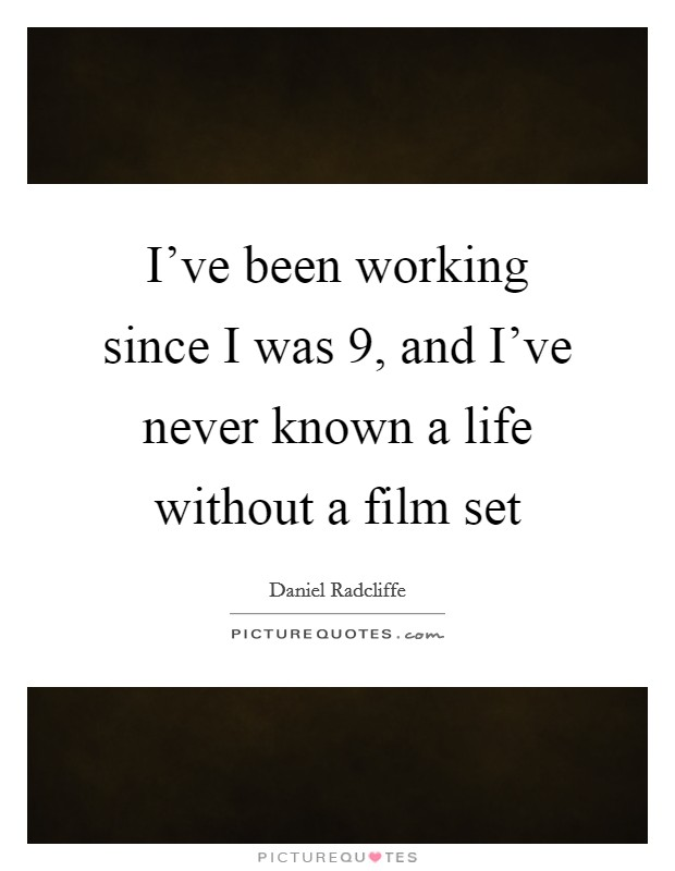 I've been working since I was 9, and I've never known a life without a film set Picture Quote #1